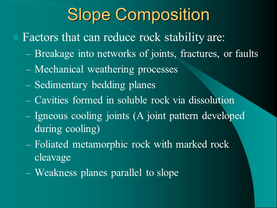 Slope Composition Factors that can reduce rock stability are: – Breakage into networks of joints, fractures, or faults – Mechanical weathering process
