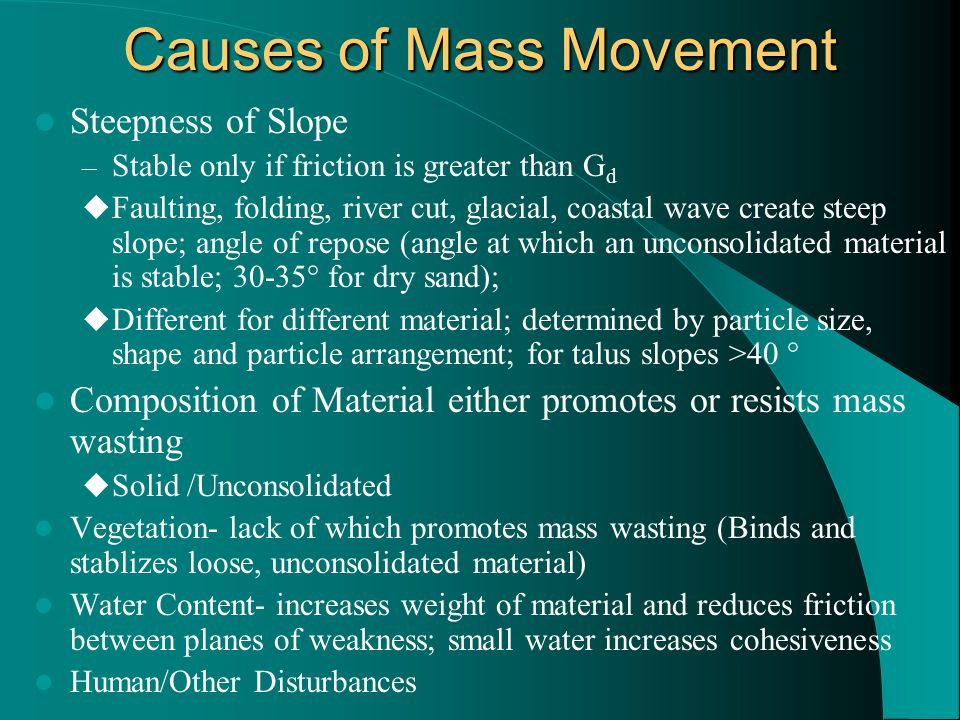 Causes of Mass Movement Steepness of Slope – Stable only if friction is greater than G d  Faulting, folding, river cut, glacial, coastal wave create steep slope; angle of repose (angle at which an unconsolidated material is stable; 30-35° for dry sand);  Different for different material; determined by particle size, shape and particle arrangement; for talus slopes >40 ° Composition of Material either promotes or resists mass wasting  Solid /Unconsolidated Vegetation- lack of which promotes mass wasting (Binds and stablizes loose, unconsolidated material) Water Content- increases weight of material and reduces friction between planes of weakness; small water increases cohesiveness Human/Other Disturbances