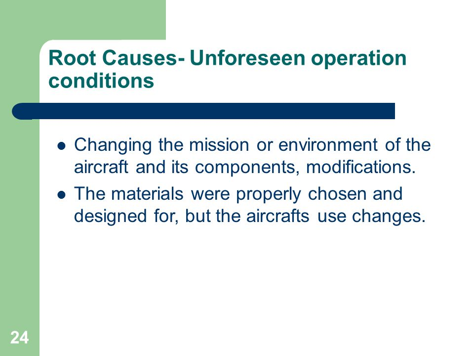24 Root Causes- Unforeseen operation conditions Changing the mission or environment of the aircraft and its components, modifications. The materials w