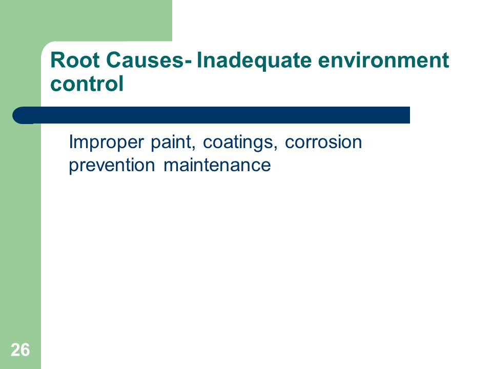26 Root Causes- Inadequate environment control Improper paint, coatings, corrosion prevention maintenance