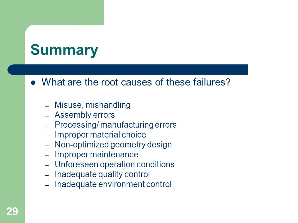 29 Summary What are the root causes of these failures? – Misuse, mishandling – Assembly errors – Processing/ manufacturing errors – Improper material