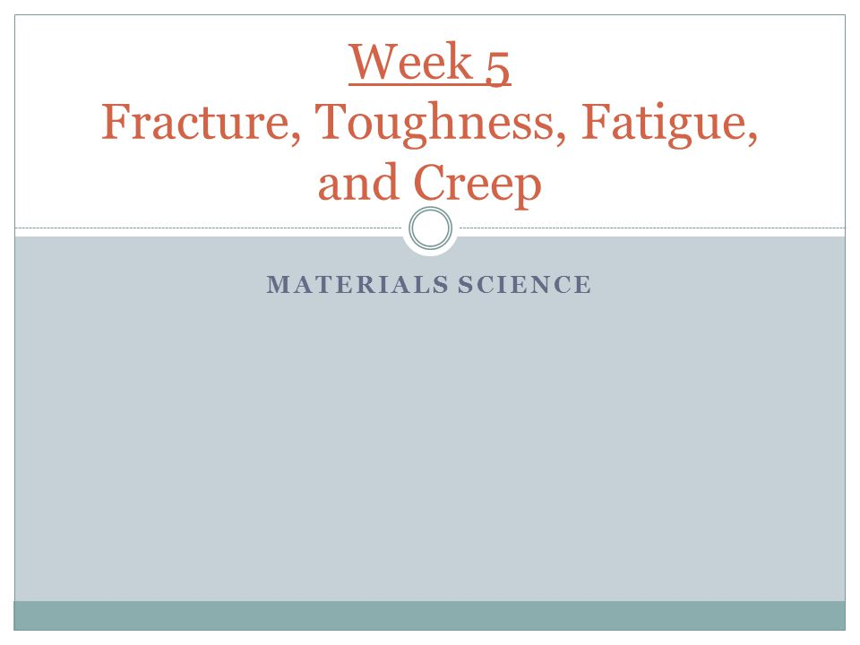 MATERIALS SCIENCE Week 5 Fracture, Toughness, Fatigue, and Creep