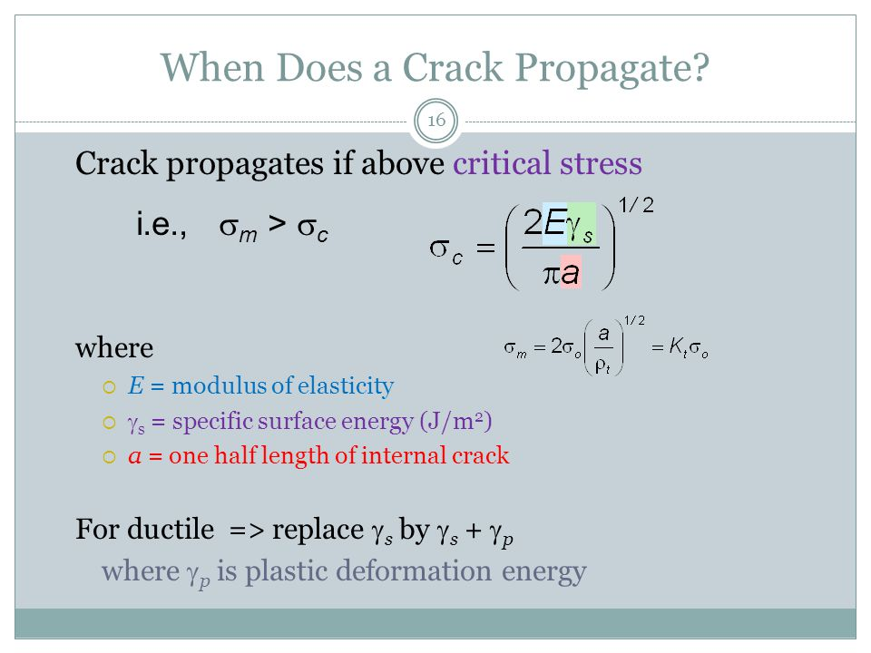 16 When Does a Crack Propagate? Crack propagates if above critical stress where  E = modulus of elasticity   s = specific surface energy (J/m 2 ) 
