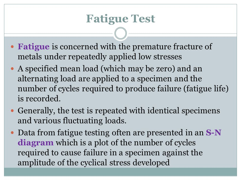 Fatigue Test Fatigue is concerned with the premature fracture of metals under repeatedly applied low stresses A specified mean load (which may be zero