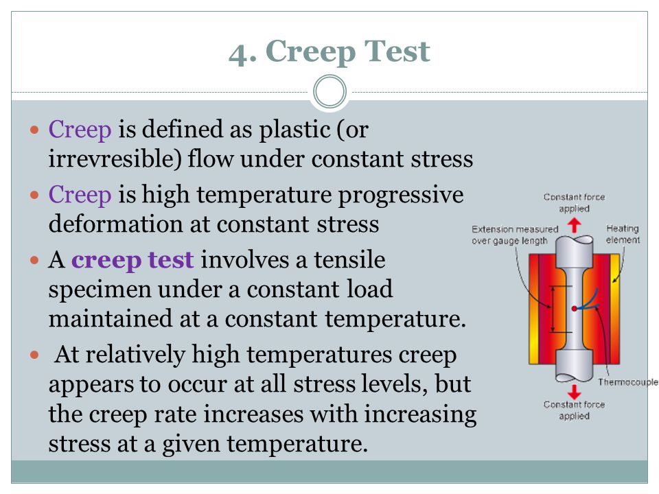 4. Creep Test Creep is defined as plastic (or irrevresible) flow under constant stress Creep is high temperature progressive deformation at constant s