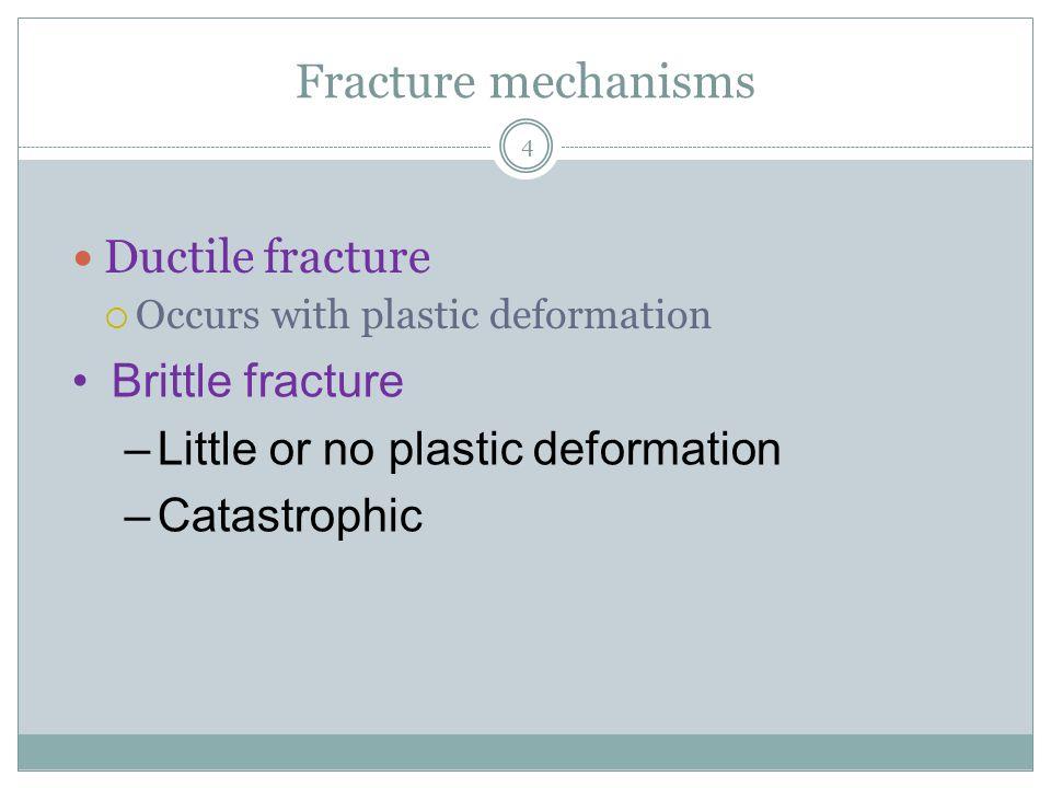 4 Fracture mechanisms Ductile fracture  Occurs with plastic deformation Brittle fracture –Little or no plastic deformation –Catastrophic