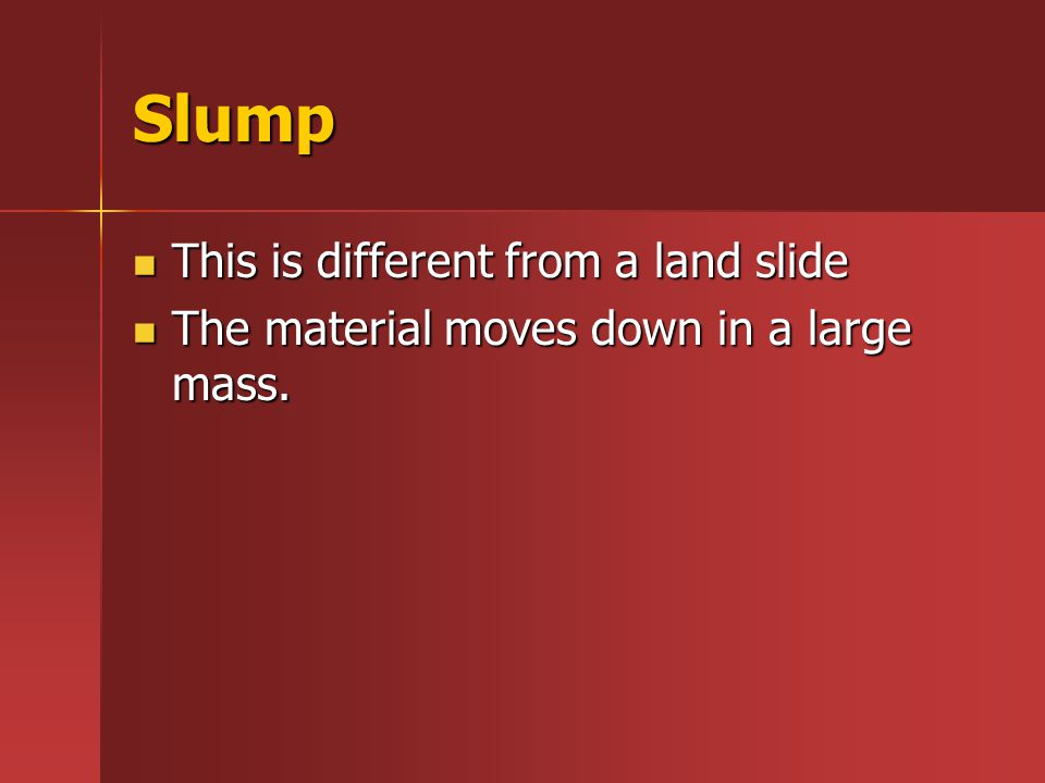 Slump This is different from a land slide This is different from a land slide The material moves down in a large mass. The material moves down in a la