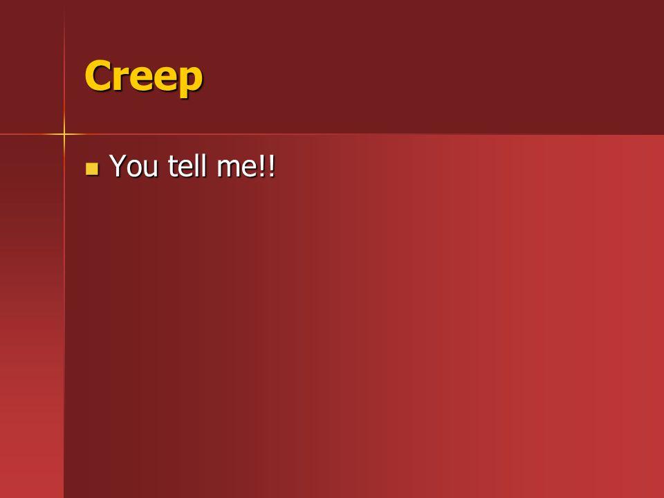 Creep You tell me!! You tell me!!