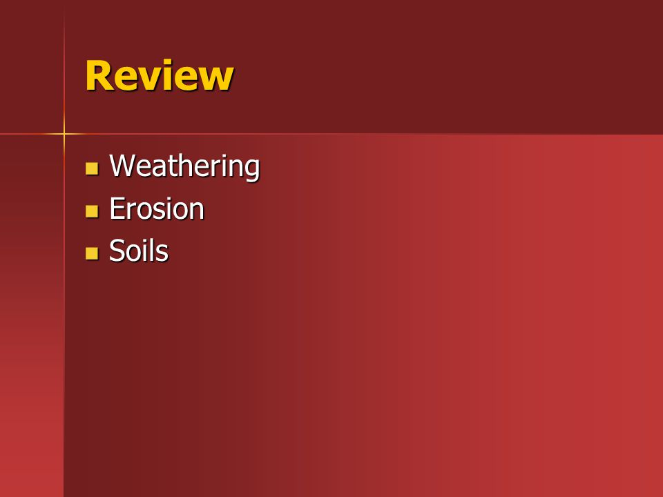 Review Weathering Weathering Erosion Erosion Soils Soils