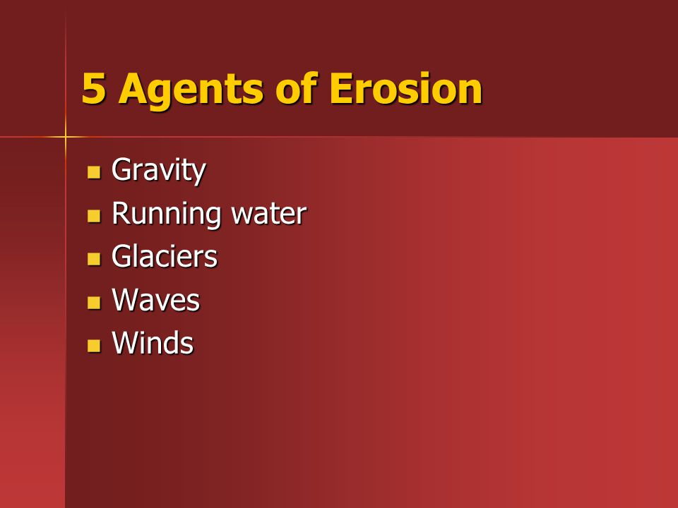 5 Agents of Erosion Gravity Gravity Running water Running water Glaciers Glaciers Waves Waves Winds Winds