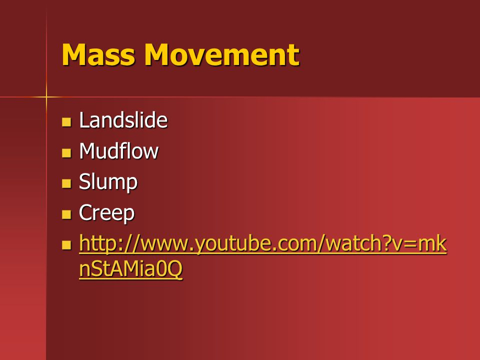 Mass Movement Landslide Landslide Mudflow Mudflow Slump Slump Creep Creep http://www.youtube.com/watch v=mk nStAMia0Q http://www.youtube.com/watch v=mk nStAMia0Q http://www.youtube.com/watch v=mk nStAMia0Q http://www.youtube.com/watch v=mk nStAMia0Q