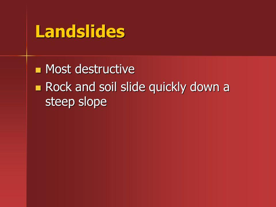Landslides Most destructive Most destructive Rock and soil slide quickly down a steep slope Rock and soil slide quickly down a steep slope