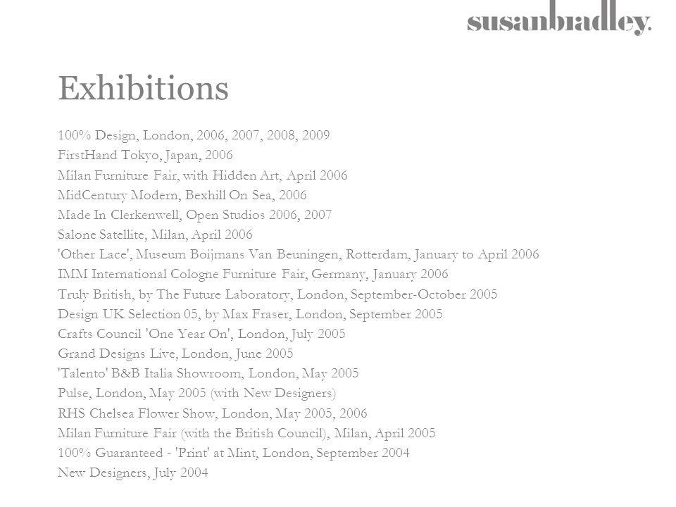 Exhibitions 100% Design, London, 2006, 2007, 2008, 2009 FirstHand Tokyo, Japan, 2006 Milan Furniture Fair, with Hidden Art, April 2006 MidCentury Mode