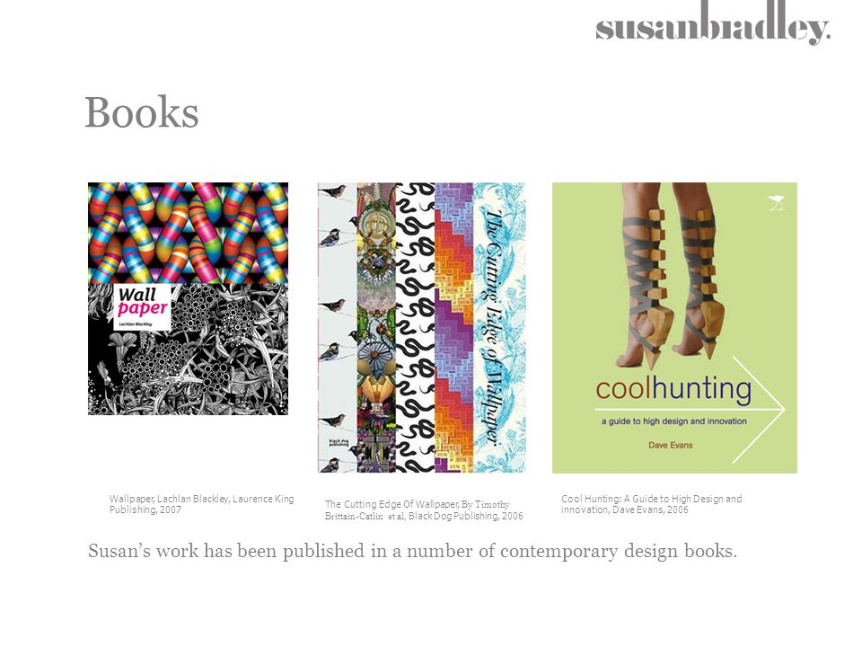 Books Wallpaper, Lachlan Blackley, Laurence King Publishing, 2007 Susan's work has been published in a number of contemporary design books. Cool Hunti