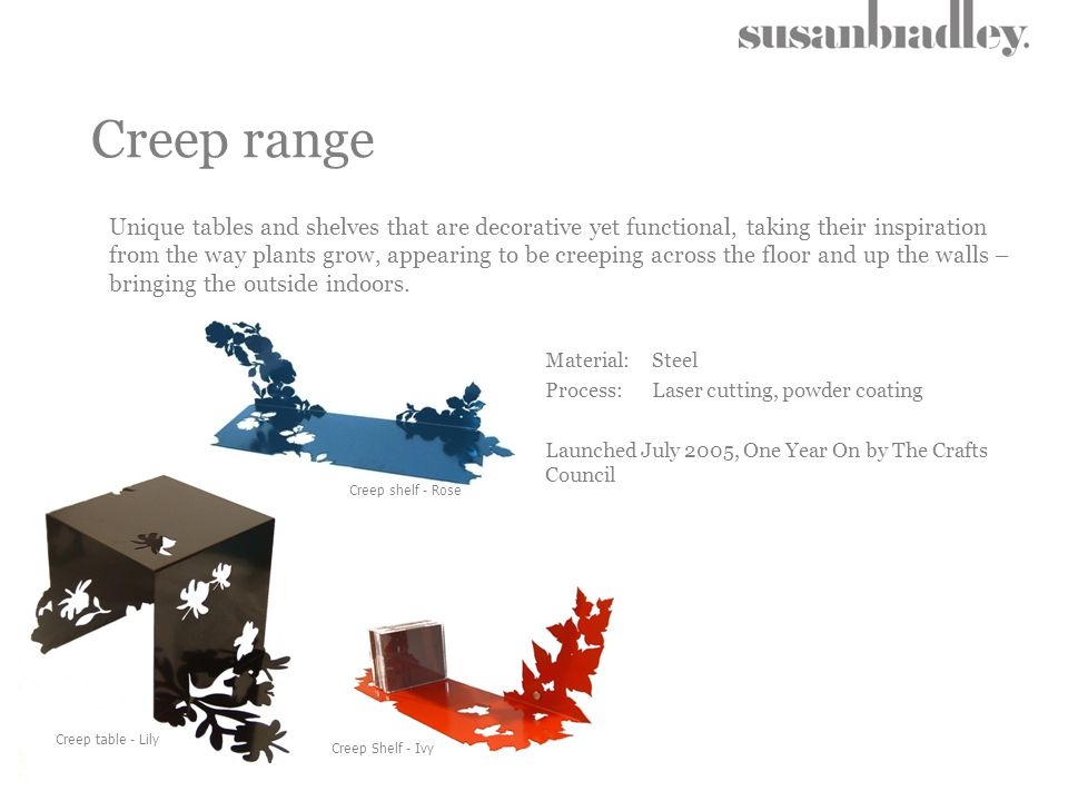 Creep range Material: Steel Process: Laser cutting, powder coating Launched July 2005, One Year On by The Crafts Council Creep shelf - Rose Creep Shel