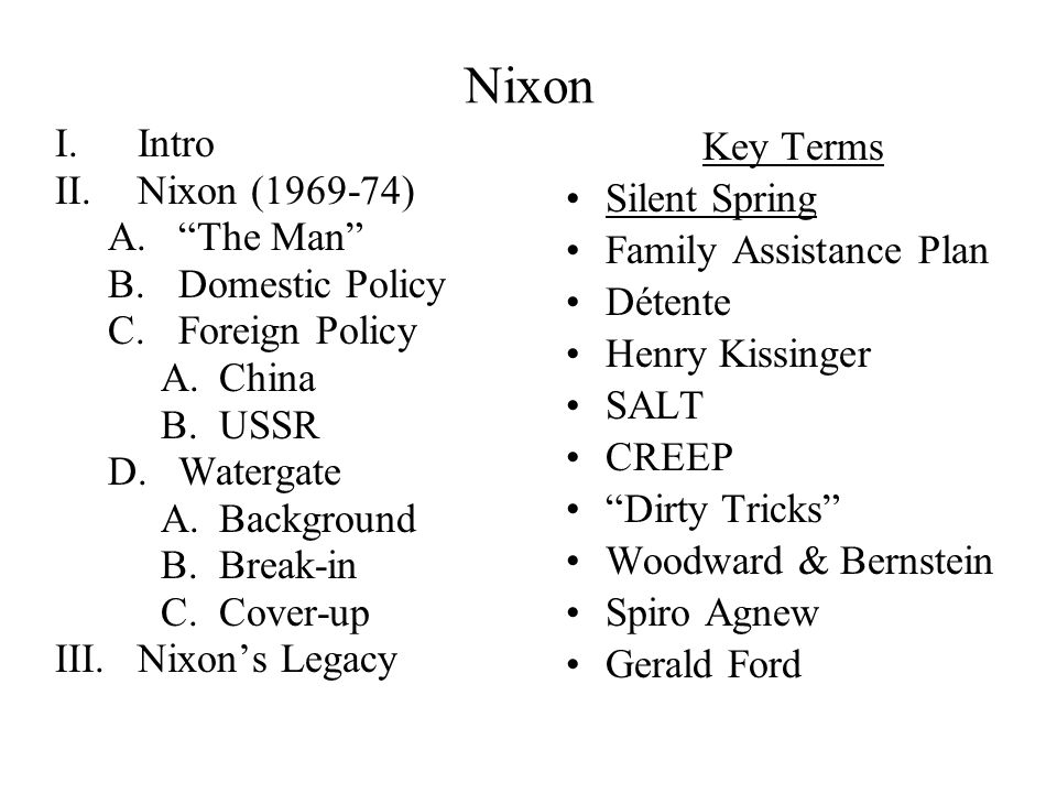 Nixon I.Intro II.Nixon (1969-74) A. The Man B.Domestic Policy C.Foreign Policy A.China B.USSR D.Watergate A.Background B.Break-in C.Cover-up III.Nixon's Legacy Key Terms Silent Spring Family Assistance Plan Détente Henry Kissinger SALT CREEP Dirty Tricks Woodward & Bernstein Spiro Agnew Gerald Ford