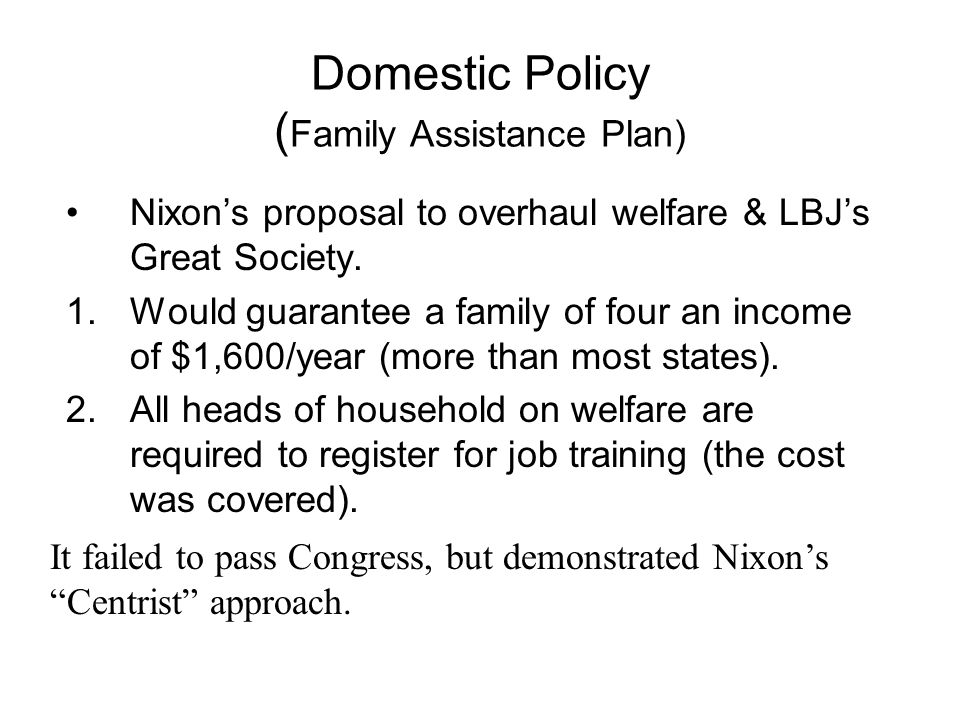 Domestic Policy ( Family Assistance Plan) Nixon's proposal to overhaul welfare & LBJ's Great Society.