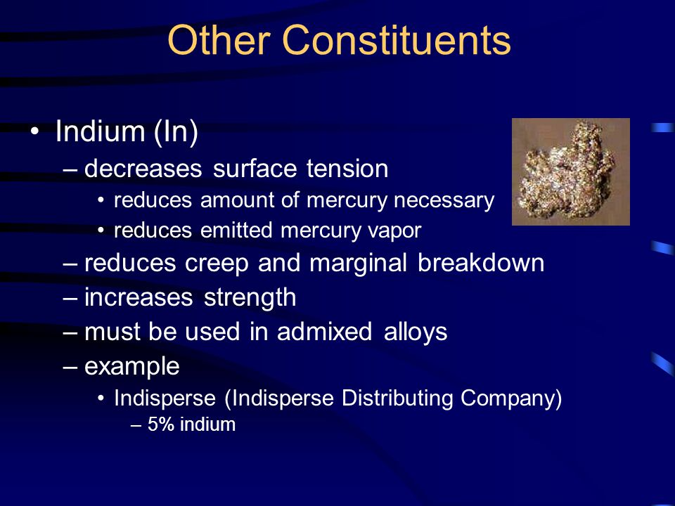 Other Constituents Indium (In) –decreases surface tension reduces amount of mercury necessary reduces emitted mercury vapor –reduces creep and marginal breakdown –increases strength –must be used in admixed alloys –example Indisperse (Indisperse Distributing Company) –5% indium