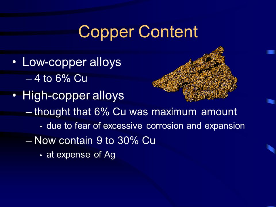 Copper Content Low-copper alloys –4 to 6% Cu High-copper alloys –thought that 6% Cu was maximum amount due to fear of excessive corrosion and expansion –Now contain 9 to 30% Cu at expense of Ag