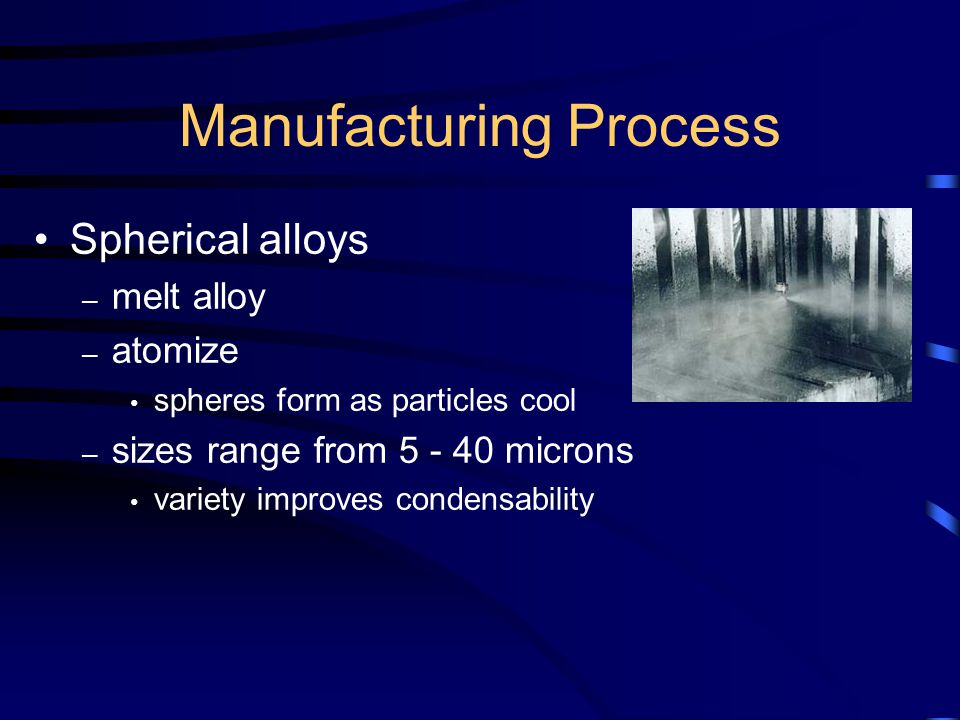 Manufacturing Process Spherical alloys – melt alloy – atomize spheres form as particles cool – sizes range from 5 - 40 microns variety improves condensability