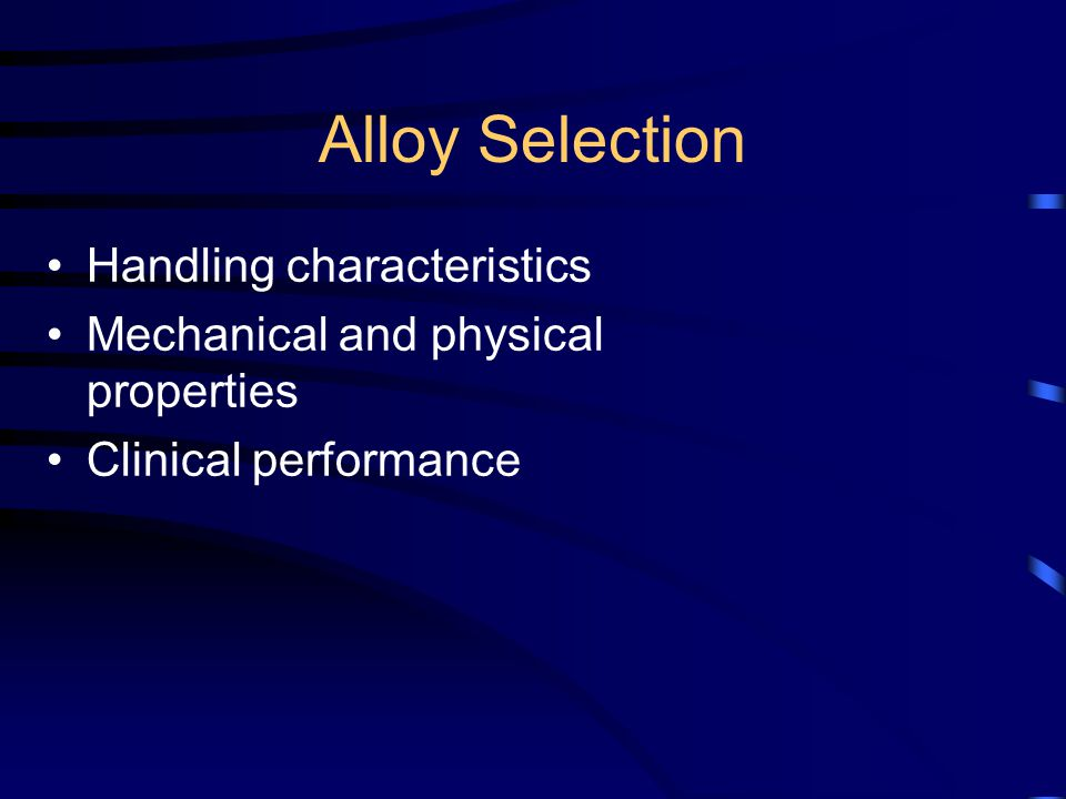 Alloy Selection Handling characteristics Mechanical and physical properties Clinical performance
