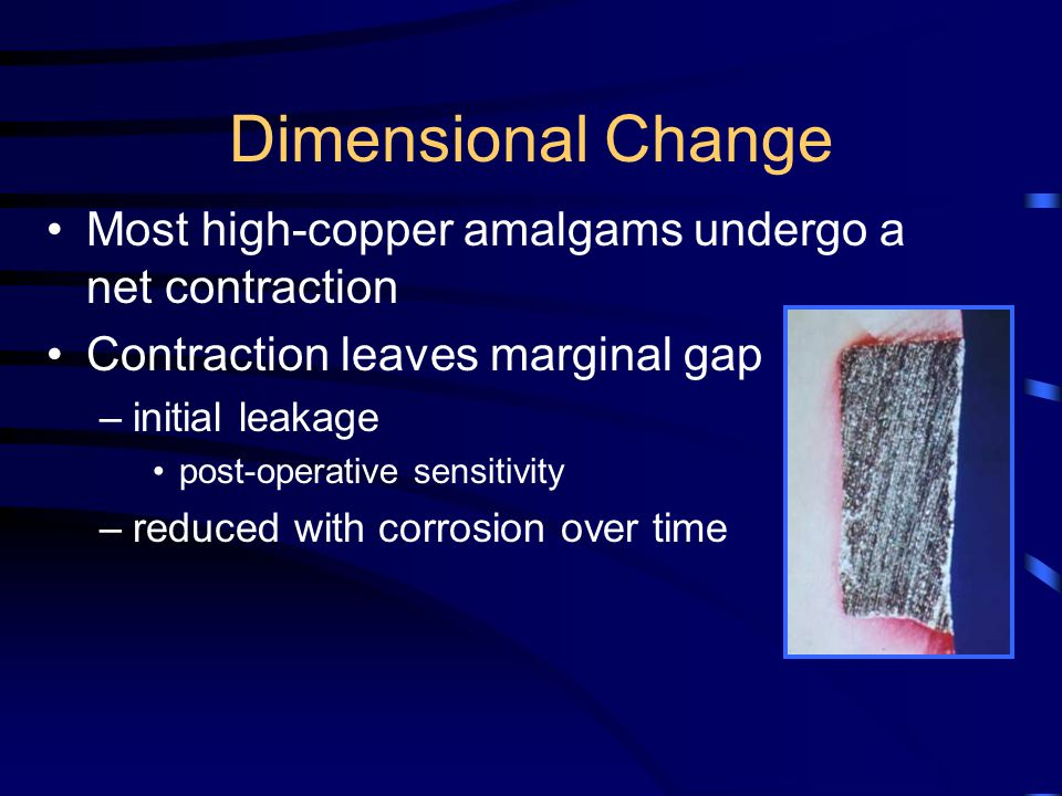 Dimensional Change Most high-copper amalgams undergo a net contraction Contraction leaves marginal gap –initial leakage post-operative sensitivity –reduced with corrosion over time