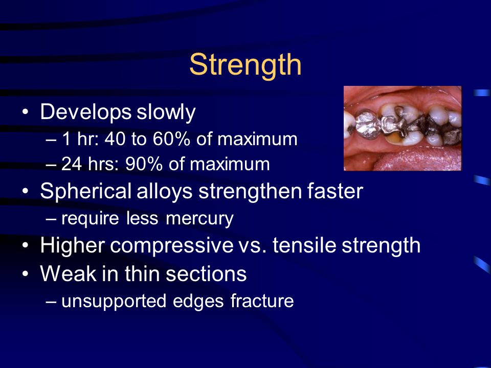 Strength Develops slowly –1 hr: 40 to 60% of maximum –24 hrs: 90% of maximum Spherical alloys strengthen faster –require less mercury Higher compressive vs.