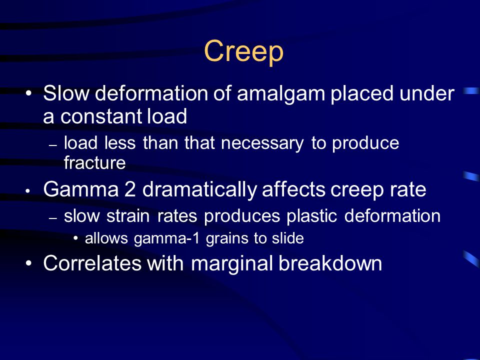 Creep Slow deformation of amalgam placed under a constant load – load less than that necessary to produce fracture Gamma 2 dramatically affects creep rate – slow strain rates produces plastic deformation allows gamma-1 grains to slide Correlates with marginal breakdown