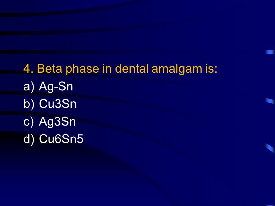 4. Beta phase in dental amalgam is: a)Ag-Sn b)Cu3Sn c)Ag3Sn d)Cu6Sn5