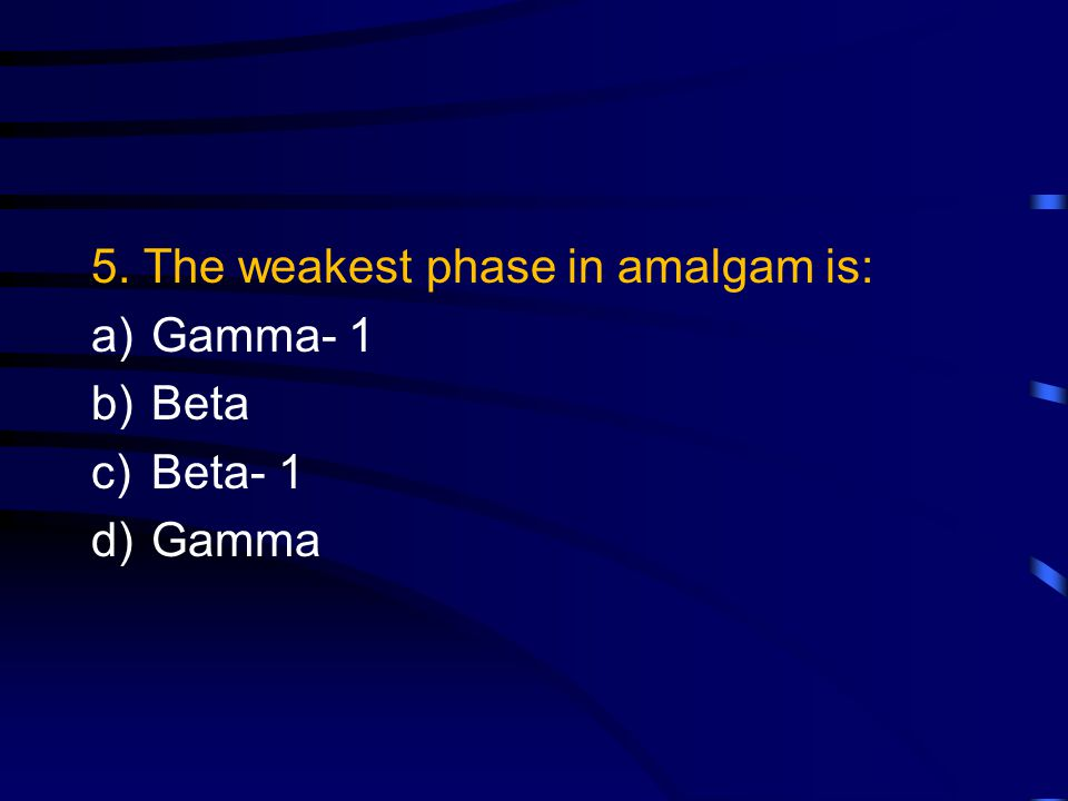 5. The weakest phase in amalgam is: a)Gamma- 1 b)Beta c)Beta- 1 d)Gamma