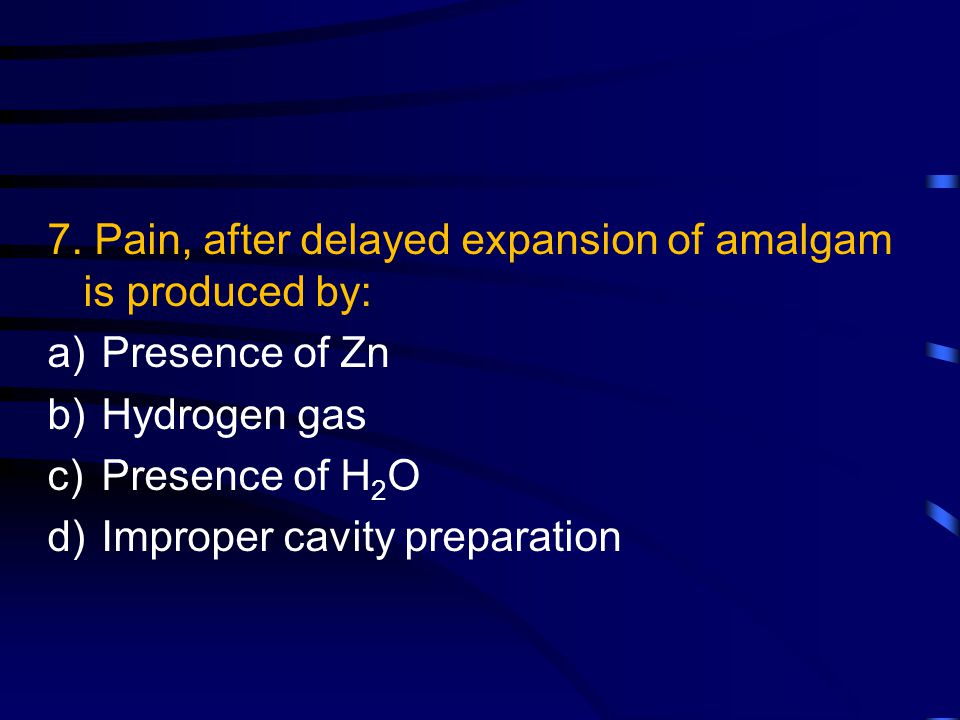 7. Pain, after delayed expansion of amalgam is produced by: a)Presence of Zn b)Hydrogen gas c)Presence of H 2 O d)Improper cavity preparation