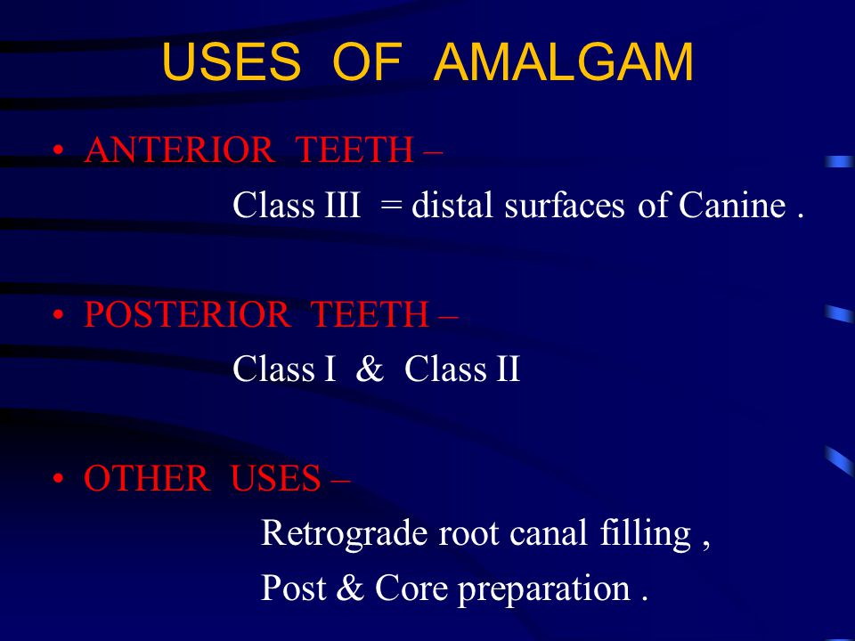 USES OF AMALGAM ANTERIOR TEETH – Class III = distal surfaces of Canine.