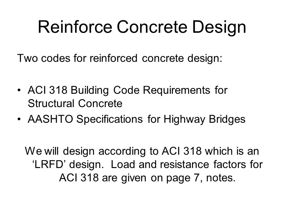 Reinforce Concrete Design Two codes for reinforced concrete design: ACI 318 Building Code Requirements for Structural Concrete AASHTO Specifications for Highway Bridges We will design according to ACI 318 which is an 'LRFD' design.