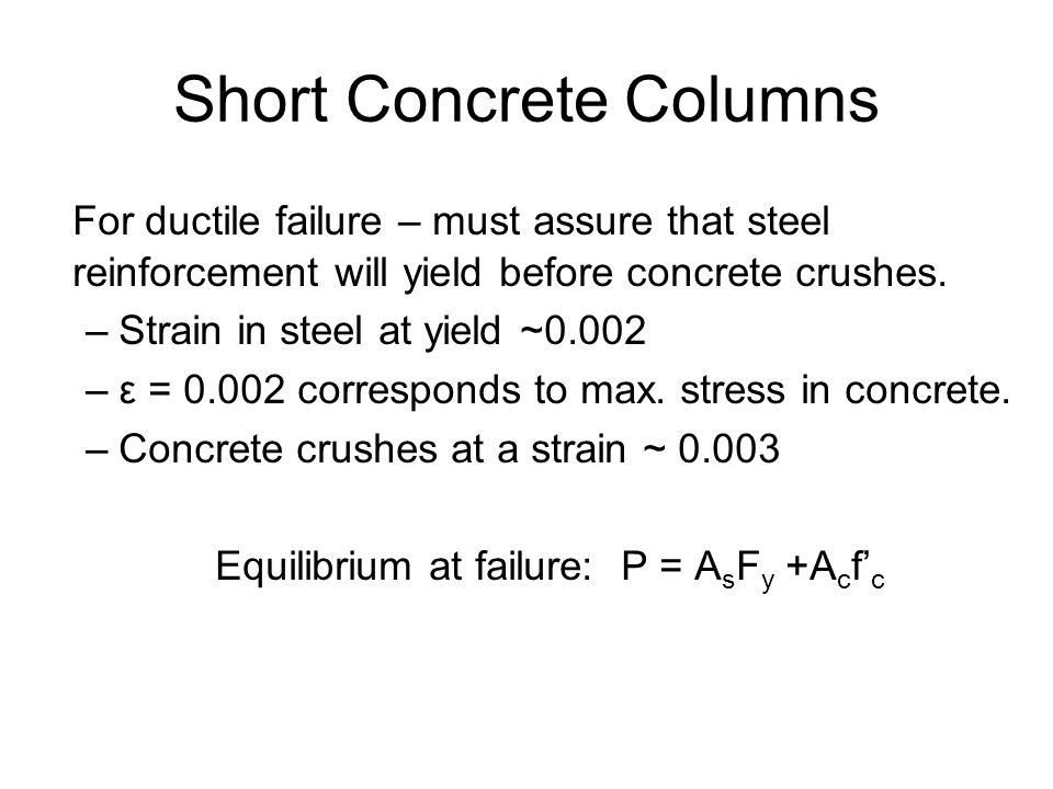 Short Concrete Columns For ductile failure – must assure that steel reinforcement will yield before concrete crushes.