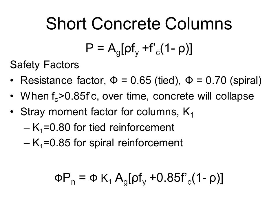 Short Concrete Columns P = A g [ρf y +f' c (1- ρ)] Safety Factors Resistance factor, Ф = 0.65 (tied), Ф = 0.70 (spiral) When f c >0.85f'c, over time, concrete will collapse Stray moment factor for columns, K 1 –K 1 =0.80 for tied reinforcement –K 1 =0.85 for spiral reinforcement Ф P n = Ф K 1 A g [ρf y +0.85f' c (1- ρ)]