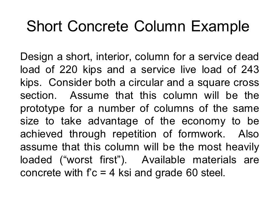 Short Concrete Column Example Design a short, interior, column for a service dead load of 220 kips and a service live load of 243 kips.