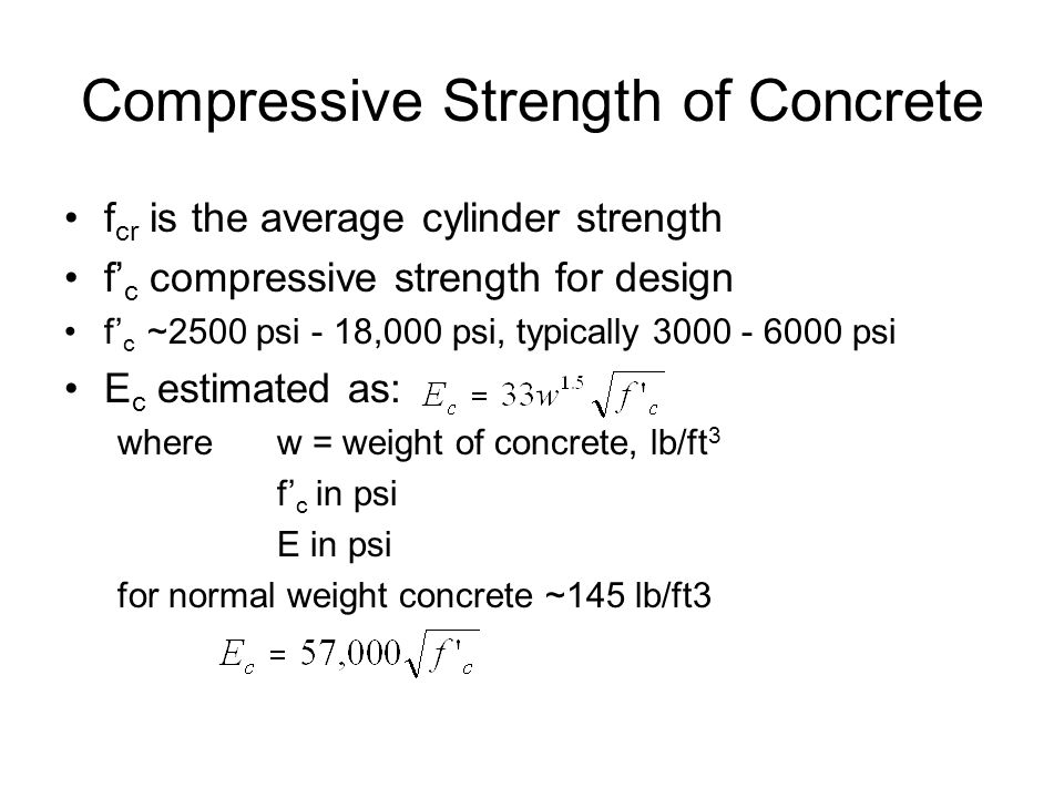 Compressive Strength of Concrete f cr is the average cylinder strength f' c compressive strength for design f' c ~2500 psi - 18,000 psi, typically 3000 - 6000 psi E c estimated as: wherew = weight of concrete, lb/ft 3 f' c in psi E in psi for normal weight concrete ~145 lb/ft3