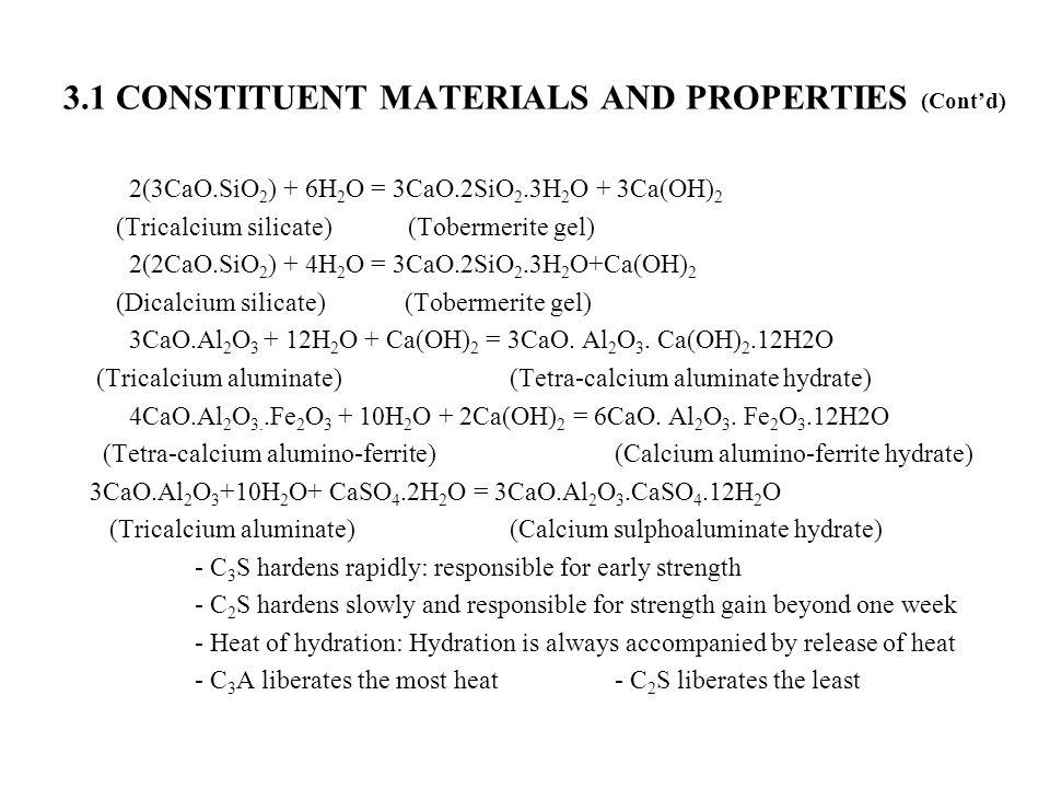 3.1 CONSTITUENT MATERIALS AND PROPERTIES (Cont'd) 2(3CaO.SiO 2 ) + 6H 2 O = 3CaO.2SiO 2.3H 2 O + 3Ca(OH) 2 (Tricalcium silicate) (Tobermerite gel) 2(2