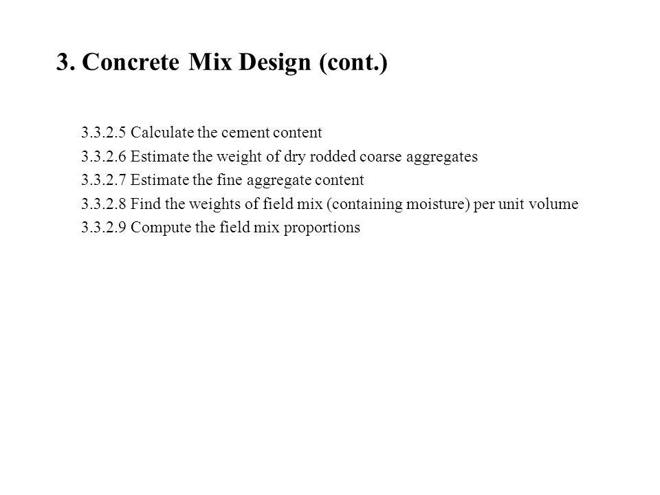 3. Concrete Mix Design (cont.) 3.3.2.5 Calculate the cement content 3.3.2.6 Estimate the weight of dry rodded coarse aggregates 3.3.2.7 Estimate the f