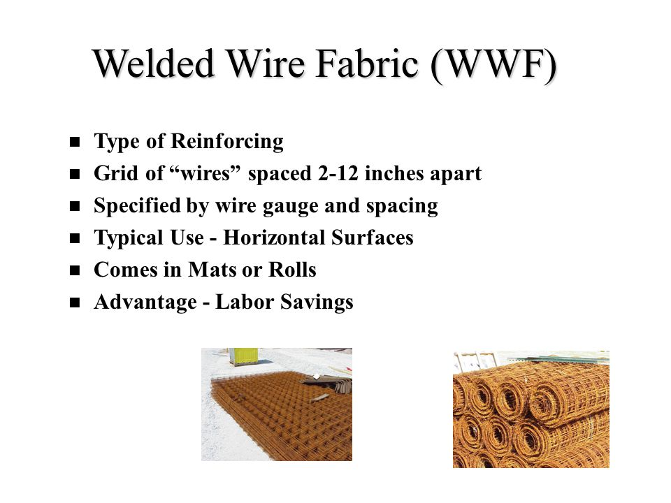 """Welded Wire Fabric (WWF) Type of Reinforcing Grid of """"wires"""" spaced 2-12 inches apart Specified by wire gauge and spacing Typical Use - Horizontal Sur"""