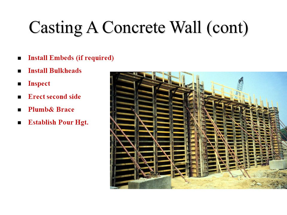 Casting A Concrete Wall (cont) Install Embeds (if required) Install Bulkheads Inspect Erect second side Plumb& Brace Establish Pour Hgt.