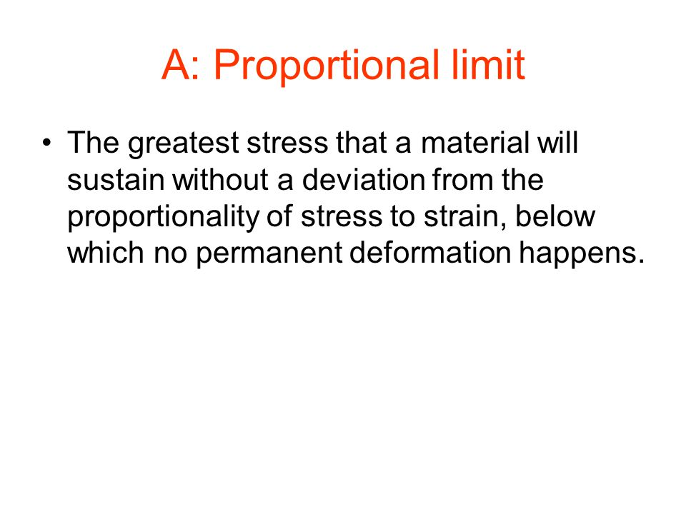 A: Proportional limit The greatest stress that a material will sustain without a deviation from the proportionality of stress to strain, below which n