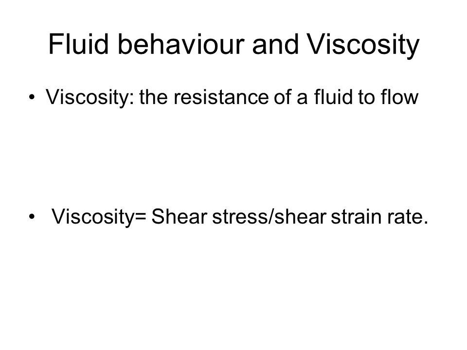 Fluid behaviour and Viscosity Viscosity: the resistance of a fluid to flow Viscosity= Shear stress/shear strain rate.