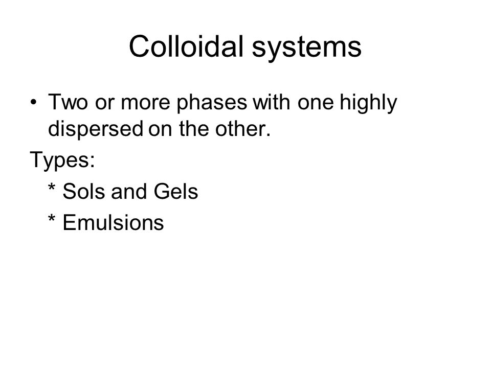 Colloidal systems Two or more phases with one highly dispersed on the other. Types: * Sols and Gels * Emulsions