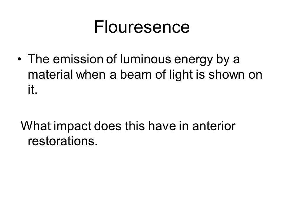 Flouresence The emission of luminous energy by a material when a beam of light is shown on it. What impact does this have in anterior restorations.