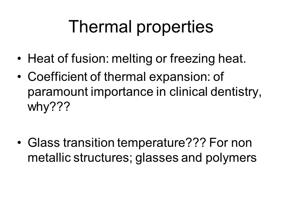 Thermal properties Heat of fusion: melting or freezing heat. Coefficient of thermal expansion: of paramount importance in clinical dentistry, why??? G