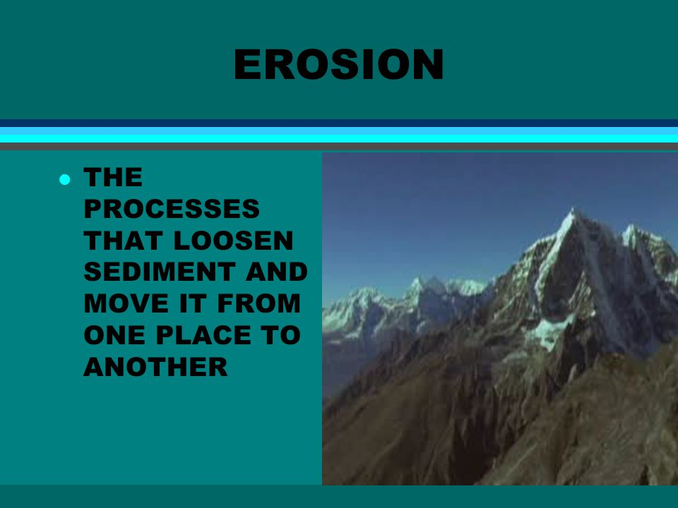 EROSION l THE PROCESSES THAT LOOSEN SEDIMENT AND MOVE IT FROM ONE PLACE TO ANOTHER