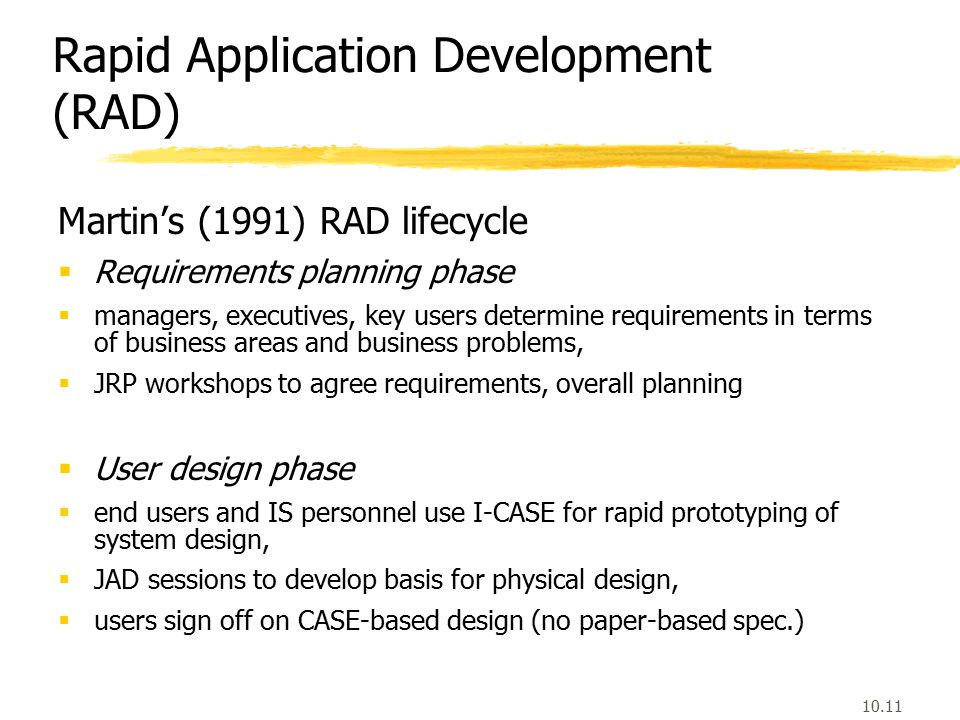 10.11 Rapid Application Development (RAD) Martin's (1991) RAD lifecycle  Requirements planning phase  managers, executives, key users determine requirements in terms of business areas and business problems,  JRP workshops to agree requirements, overall planning  User design phase  end users and IS personnel use I-CASE for rapid prototyping of system design,  JAD sessions to develop basis for physical design,  users sign off on CASE-based design (no paper-based spec.)