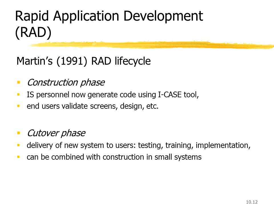 10.12 Martin's (1991) RAD lifecycle  Construction phase  IS personnel now generate code using I-CASE tool,  end users validate screens, design, etc.