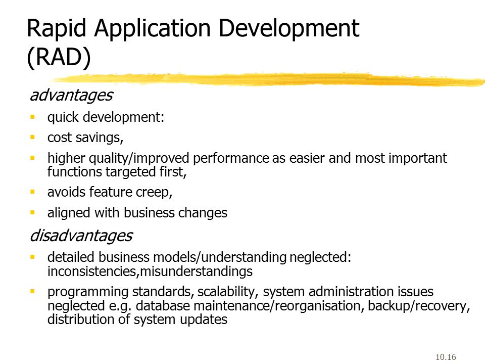 10.16 Rapid Application Development (RAD) advantages  quick development:  cost savings,  higher quality/improved performance as easier and most important functions targeted first,  avoids feature creep,  aligned with business changes disadvantages  detailed business models/understanding neglected: inconsistencies,misunderstandings  programming standards, scalability, system administration issues neglected e.g.